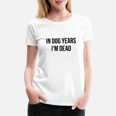 Birthday Saying In Dog Years I'm Dead - Cool Funny Birthday Quote - Women's Premium T-Shirt