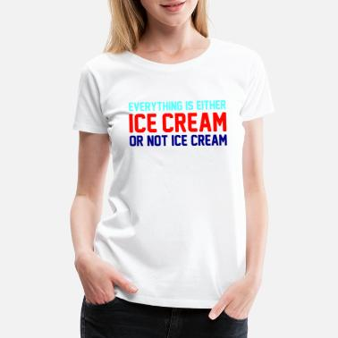 Vintage Ice Cream Everything Is Ice Cream Or Not Ice Cream - Women's Premium T-Shirt