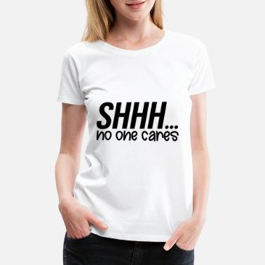 Shhh Shhh No One Cares - Women's Premium T-Shirt