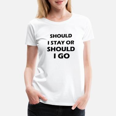 Should I Stay Or Should I Go should i stay or should i go - Women's Premium T-Shirt