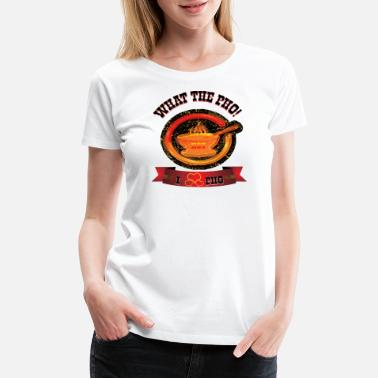 Pho Bowl What The Pho - Women's Premium T-Shirt