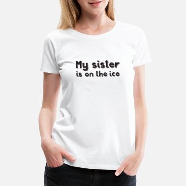 Puck My sister is on the ice - Women's Premium T-Shirt