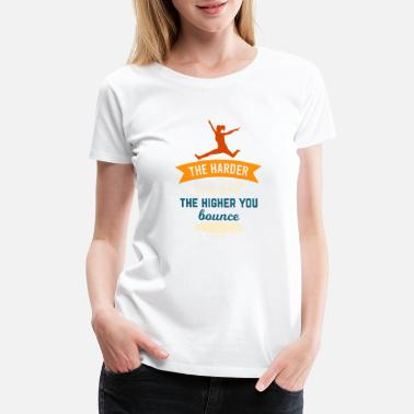 The Higher You The Harder You Fall The Higher You Bounce - Women's Premium T-Shirt