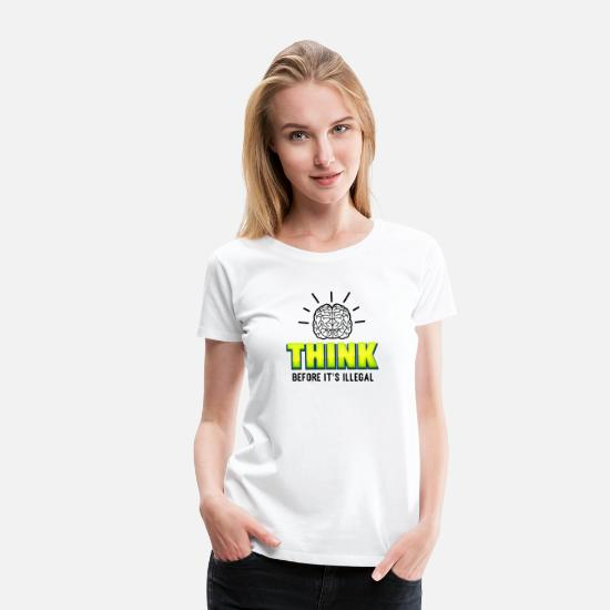 Think T-Shirts - Think Before It's Illegal Genius Gift Idea - Women's Premium T-Shirt white