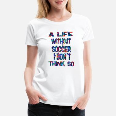 Soccer Is Life a life without soccer 2 - Women's Premium T-Shirt