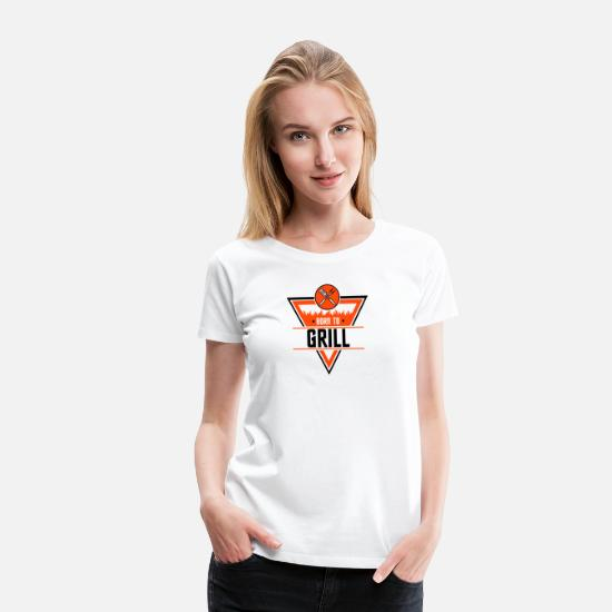 Grill Instructor T-Shirts - Born to grill and chill - Women's Premium T-Shirt white