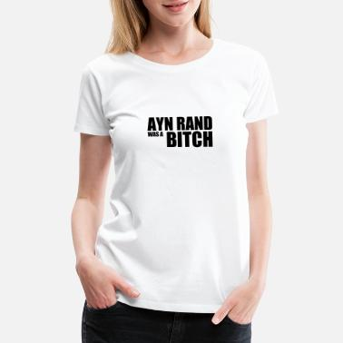 Ayn Rand Ayn Rand was a Bitch - Women's Premium T-Shirt