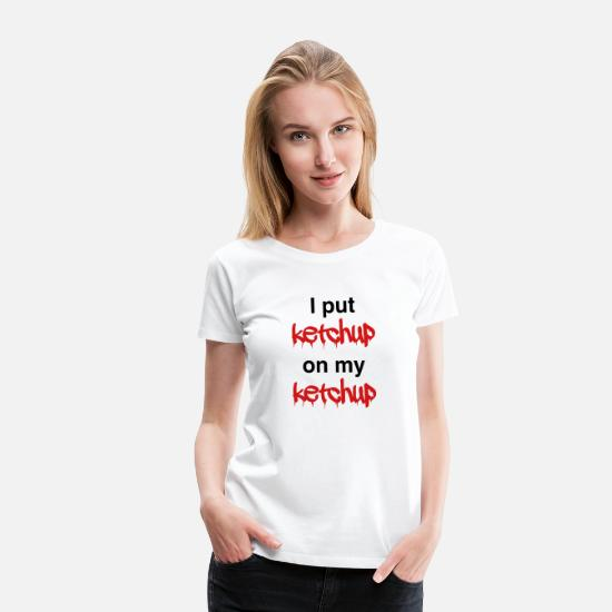 Funny T-Shirts - I put ketchup on my ketchup - Women's Premium T-Shirt white