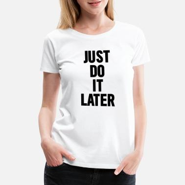 Just Do It Later Just Do it later - Women's Premium T-Shirt