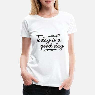 Today Is A Good Day Today is a good day - positiv attitude - good vibe - Women's Premium T-Shirt