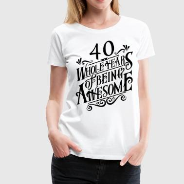 40 Whole Years of Being Awesome - Women's Premium T-Shirt