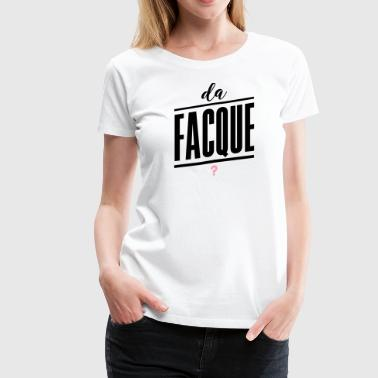 da Facque?, What the fuck, what da fuck, fuck - Women's Premium T-Shirt