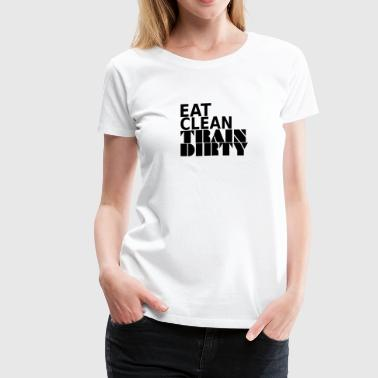 Eat Clean Train Dirty - Women's Premium T-Shirt