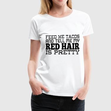 Feed me tacos and tell me my red hair is pretty - Women's Premium T-Shirt