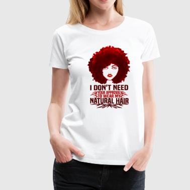 I Don't Need Your Approval To Wear My Natural Hair - Women's Premium T-Shirt