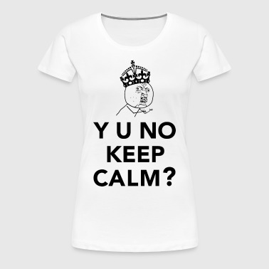 Y U No Guy - Y U No Keep Calm - Women's Premium T-Shirt
