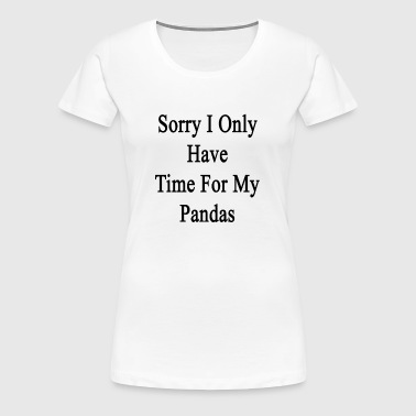 sorry_i_only_have_time_for_my_pandas - Women's Premium T-Shirt