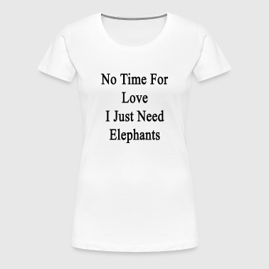 no_time_for_love_i_just_need_elephants - Women's Premium T-Shirt