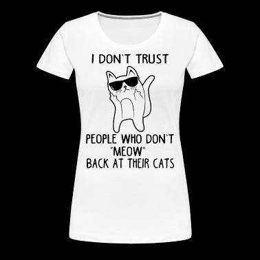I don't trust people who don't meow back at their - Women's Premium T-Shirt