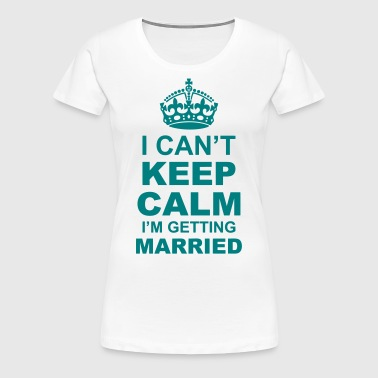 i cant keep calm i am getting married - Women's Premium T-Shirt