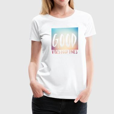 good vibes good times - Women's Premium T-Shirt