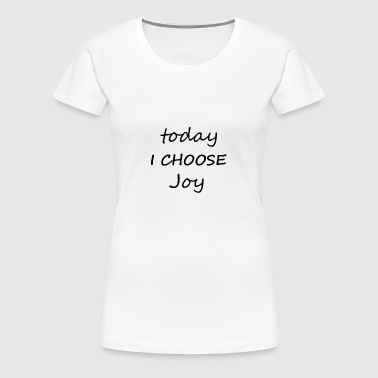 Today I Choose Joy - Women's Premium T-Shirt