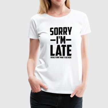 Sorry Im Late I Really Dont Want To Be Here - Women's Premium T-Shirt