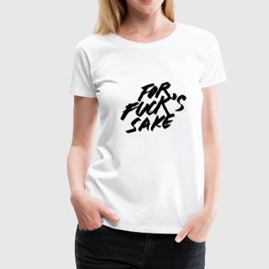 For Fuck sake 2 - Women's Premium T-Shirt