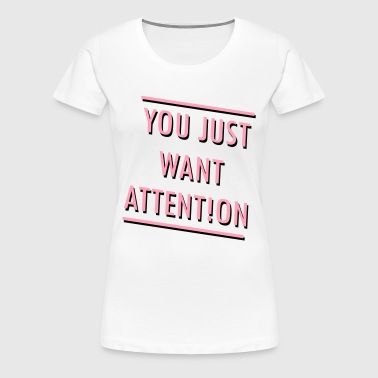 You Just Want Attention - Women's Premium T-Shirt