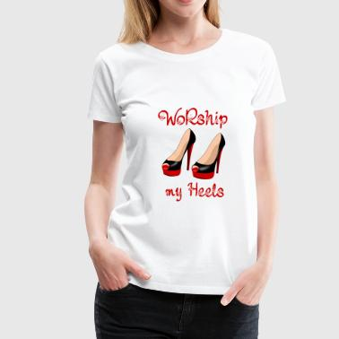 Worship my Heels - Women's Premium T-Shirt
