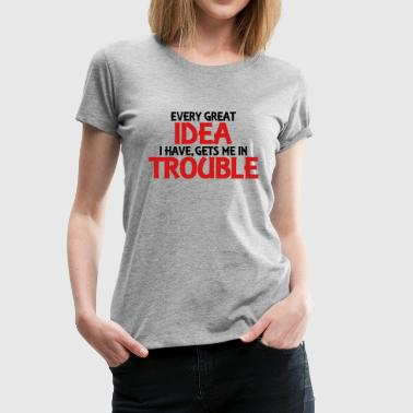 Every great idea I have, gets me in trouble - Women's Premium T-Shirt