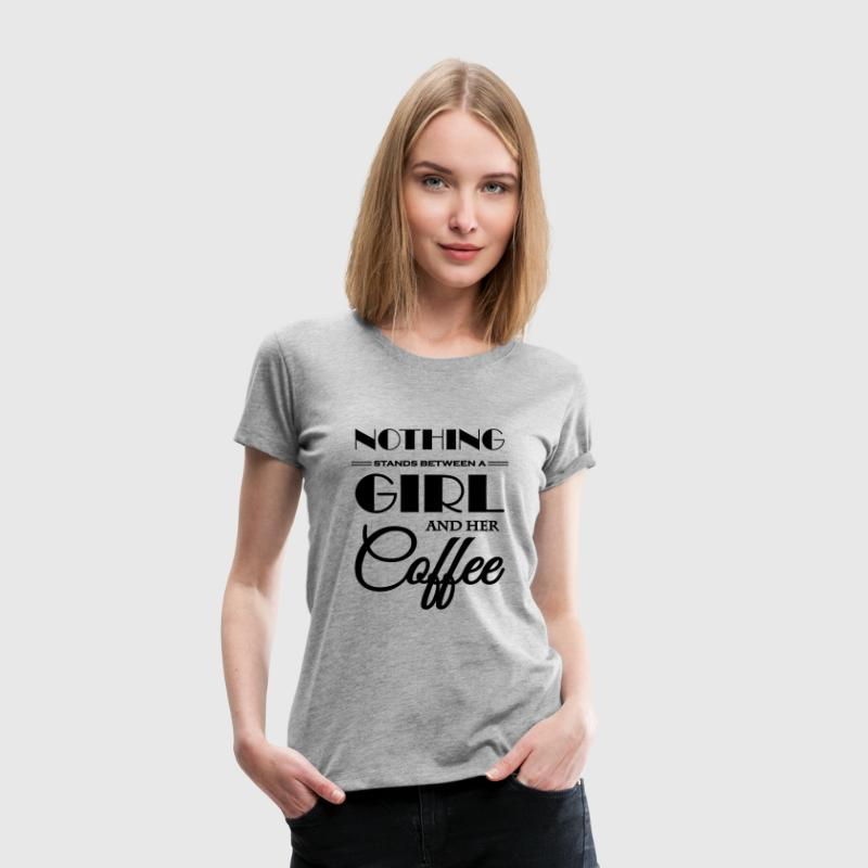 Nothing stands between a girl and her coffee - Women's Premium T-Shirt