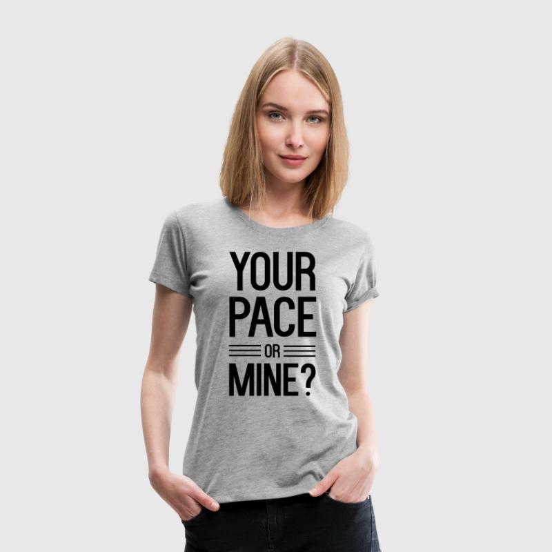 Your Pace or Mine - Women's Premium T-Shirt