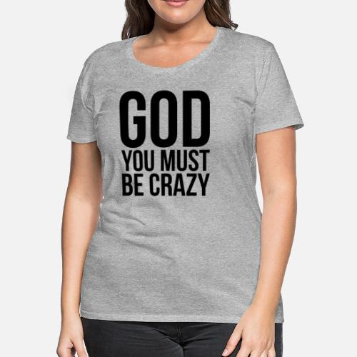 God You Must Be Crazy Women s Premium T-Shirt  e5a895fbec