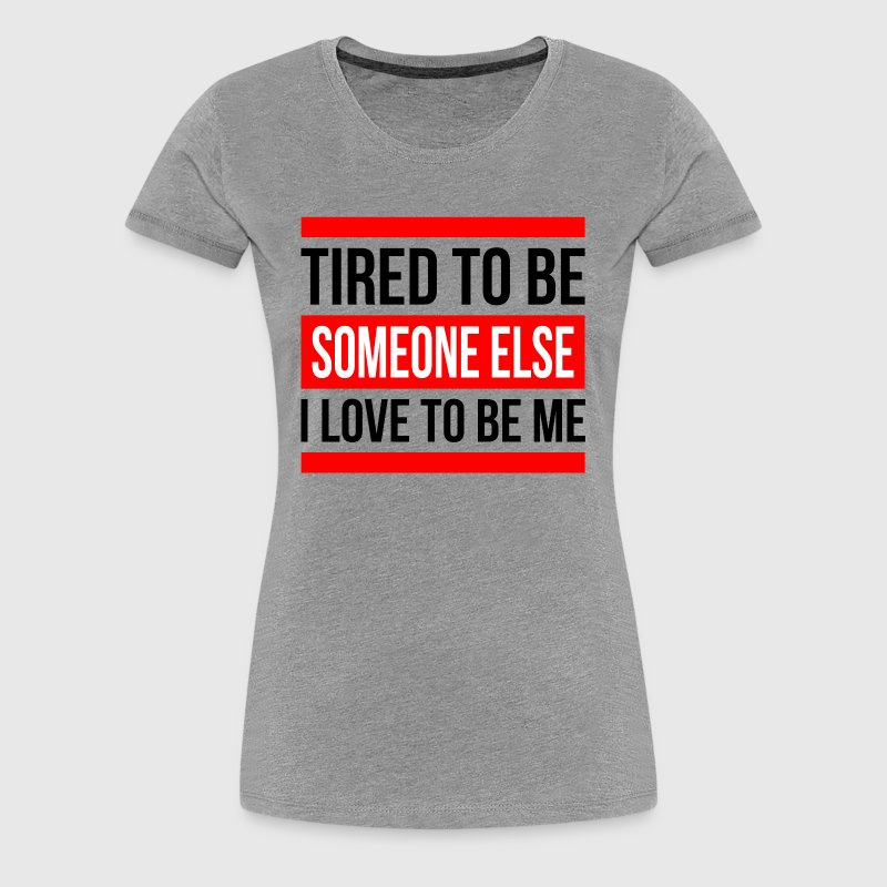 TIRED TO BE SOMEONE ELSE, I LOVE TO BE ME - Women's Premium T-Shirt