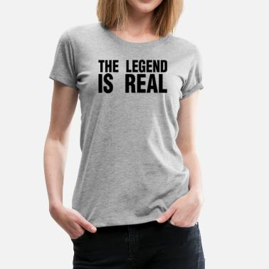 Real Legends THE LEGEND IS REAL - Women's Premium T-Shirt