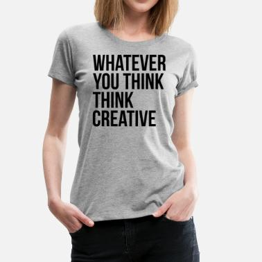 Creative Thinking Whatever You Think Think Creative - Women's Premium T-Shirt