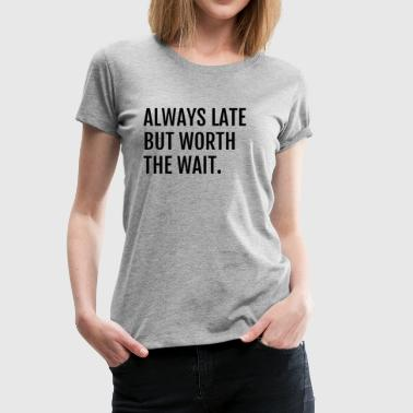 ALWAYS LATE BUT WORTH THE WAIT - Women's Premium T-Shirt
