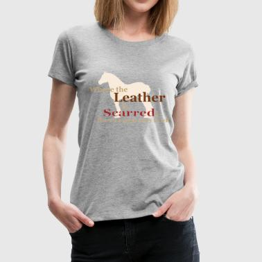 Draft Horse - Where the leather is scarred... - Women's Premium T-Shirt