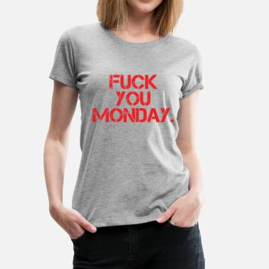 Fuck You Monday Fuck You Monday - Women's Premium T-Shirt