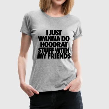 I Just Wanna Do Hoodrat Stuff With My Friends - Women's Premium T-Shirt