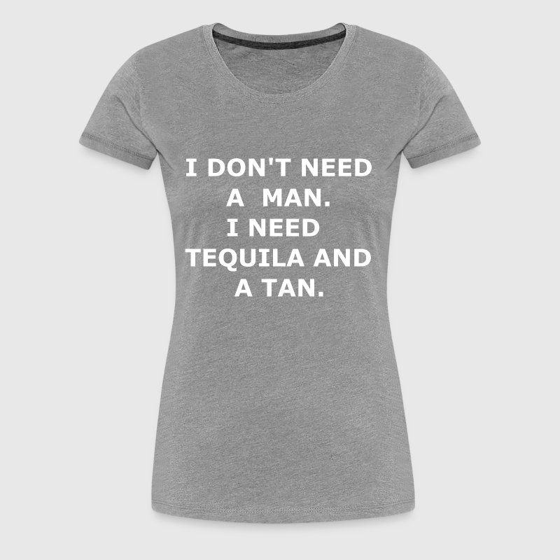 I DON'T NEED A MAN I NEED TEQUILA AND A TAN - Women's Premium T-Shirt