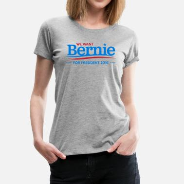 Election We Want Bernie For President - Women's Premium T-Shirt