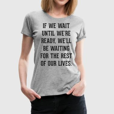 Wait Until Ready Quote - Women's Premium T-Shirt