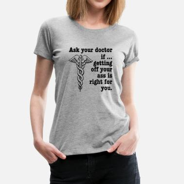Get Off Your Ass Ask Your Doctor If Getting Off Your Ass Is Right For You - Women's Premium T-Shirt