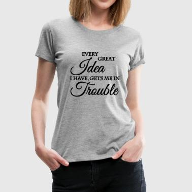 Every Great Idea I Have Gets Me In Trouble Every great idea I have gets me in trouble - Women's Premium T-Shirt