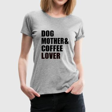 Coffee And Dog DOG MOTHER COFFEE LOVER - Women's Premium T-Shirt