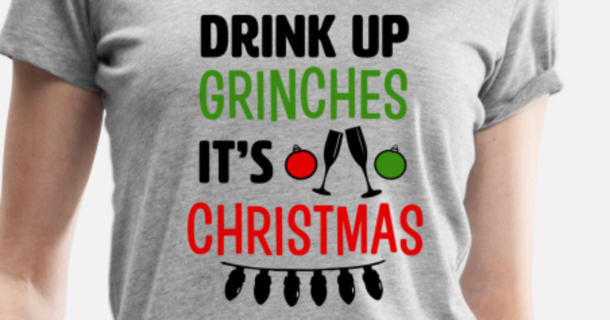 70d5a890 Drink Up Grinches It's Christmas funny shirt Women's Premium T-Shirt ...