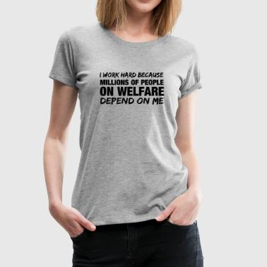 Poverty I work hard because millions of people on welfare  - Women's Premium T-Shirt
