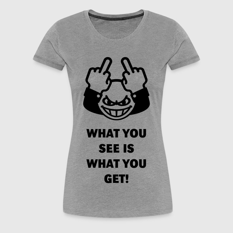 What You See Is What You Get! (Fuck Off, Fuck You) - Women's Premium T-Shirt